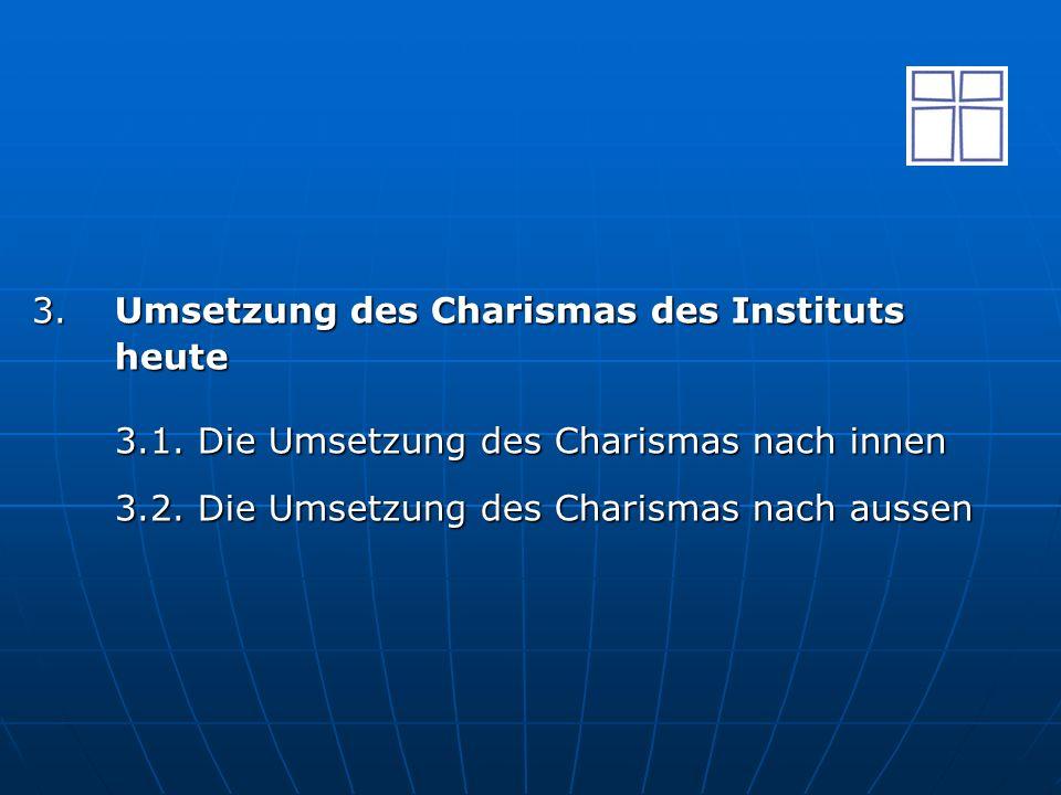3.Umsetzung des Charismas des Instituts heute 3.1. Die Umsetzung des Charismas nach innen 3.2. Die Umsetzung des Charismas nach aussen