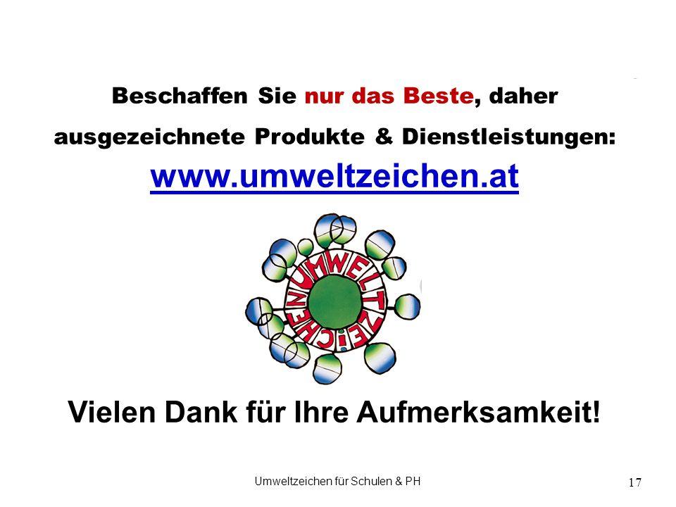 Umweltzeichen für Schulen & PH 17 Beschaffen Sie nur das Beste, daher ausgezeichnete Produkte & Dienstleistungen: www.umweltzeichen.at www.umweltzeich