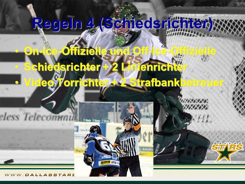 Regeln 4 (Schiedsrichter) On-Ice-Offizielle und Off-Ice-OffizielleOn-Ice-Offizielle und Off-Ice-Offizielle Schiedsrichter + 2 LinienrichterSchiedsrichter + 2 Linienrichter Video Torrichter + 2 StrafbankbetreuerVideo Torrichter + 2 Strafbankbetreuer
