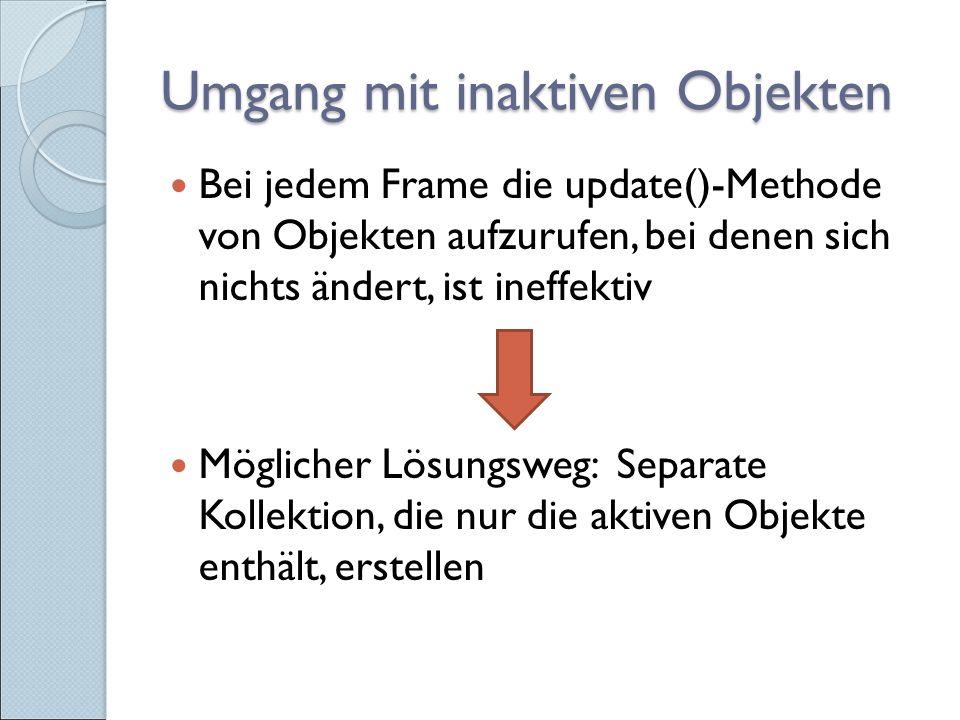 Umgang mit inaktiven Objekten Bei jedem Frame die update()-Methode von Objekten aufzurufen, bei denen sich nichts ändert, ist ineffektiv Möglicher Lösungsweg: Separate Kollektion, die nur die aktiven Objekte enthält, erstellen
