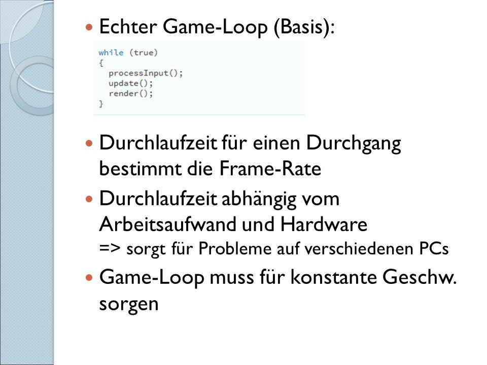 Echter Game-Loop (Basis): Durchlaufzeit für einen Durchgang bestimmt die Frame-Rate Durchlaufzeit abhängig vom Arbeitsaufwand und Hardware => sorgt für Probleme auf verschiedenen PCs Game-Loop muss für konstante Geschw.