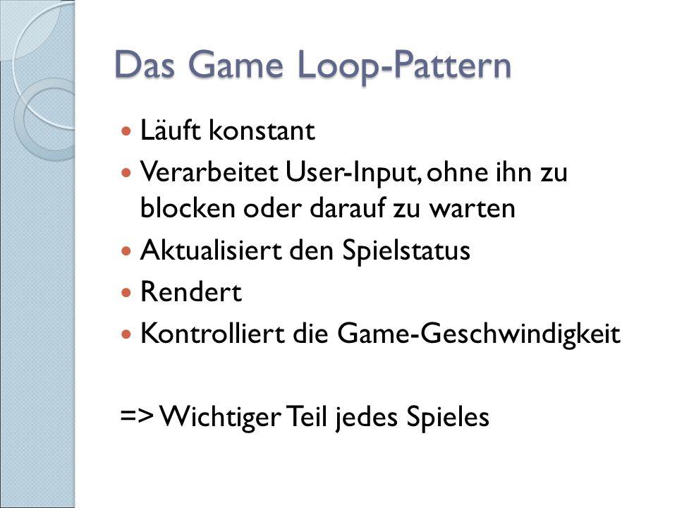 Das Game Loop-Pattern Läuft konstant Verarbeitet User-Input, ohne ihn zu blocken oder darauf zu warten Aktualisiert den Spielstatus Rendert Kontrolliert die Game-Geschwindigkeit => Wichtiger Teil jedes Spieles