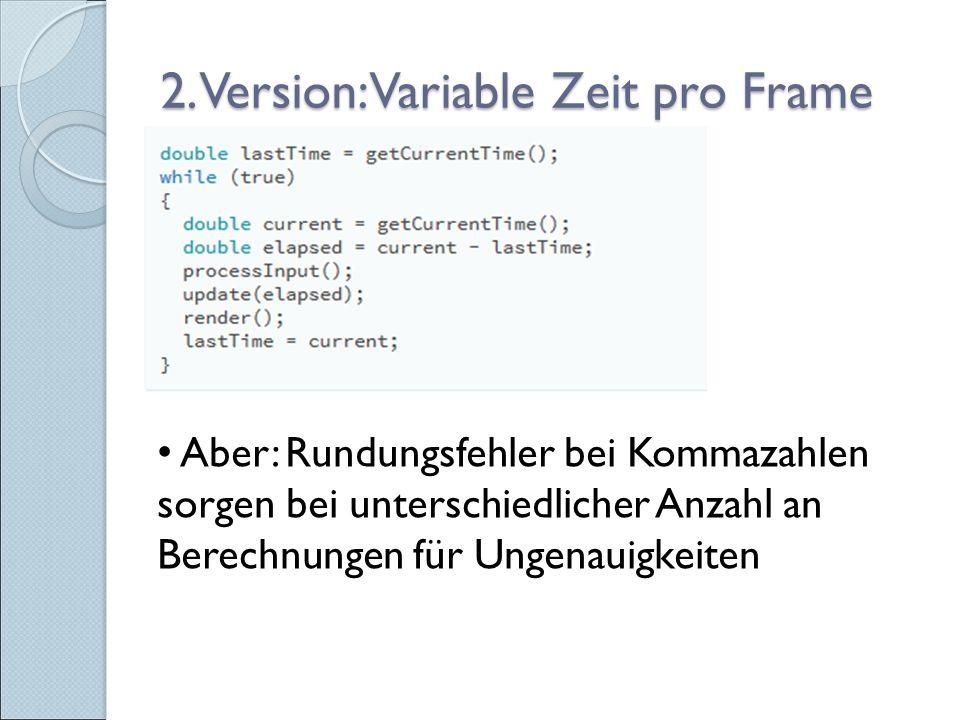 2. Version: Variable Zeit pro Frame Aber: Rundungsfehler bei Kommazahlen sorgen bei unterschiedlicher Anzahl an Berechnungen für Ungenauigkeiten