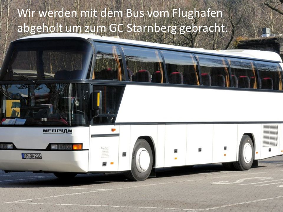 Wir werden mit dem Bus vom Flughafen abgeholt um zum GC Starnberg gebracht.