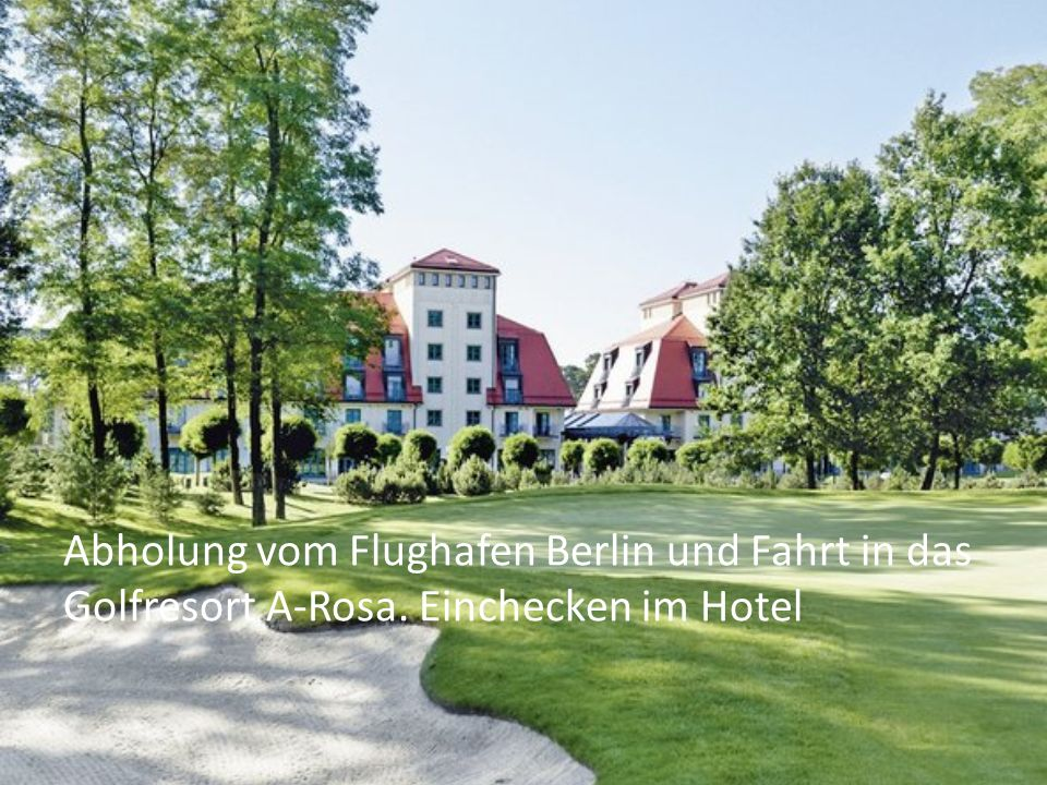 Abholung vom Flughafen Berlin und Fahrt in das Golfresort A-Rosa. Einchecken im Hotel