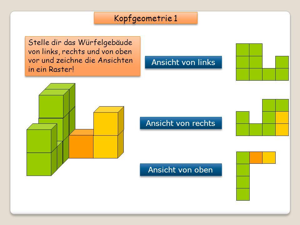 Stelle dir das Würfelgebäude von links, rechts und von oben vor und zeichne die Ansichten in ein Raster! Kopfgeometrie 1 Ansicht von links Ansicht von