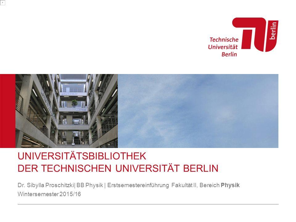 UNIVERSITÄTSBIBLIOTHEK DER TECHNISCHEN UNIVERSITÄT BERLIN Dr. Sibylla Proschitzki| BB Physik | Erstsemestereinführung Fakultät II, Bereich Physik Wint