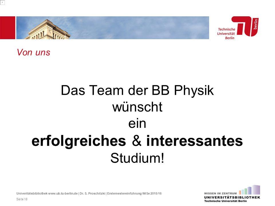 Von uns Das Team der BB Physik wünscht ein erfolgreiches & interessantes Studium! Univeritätsbibliothek www.ub.tu-berlin.de | Dr. S. Proschitzki | Ers