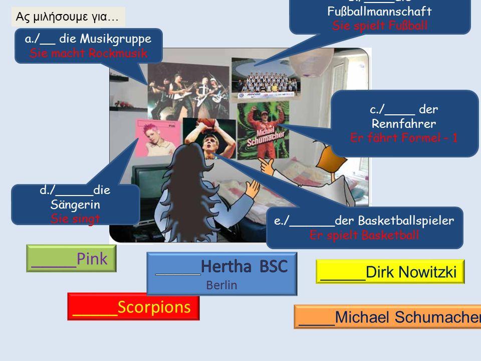 b./____die Fußballmannschaft Sie spielt Fußball c./____ der Rennfahrer Er fährt Formel – 1 e./______der Basketballspieler Er spielt Basketball a./__ die Musikgruppe Sie macht Rockmusik d./_____die Sängerin Sie singt _____Pink _____Scorpions _____Dirk Nowitzki ____Michael Schumacher Ας μιλήσουμε για…