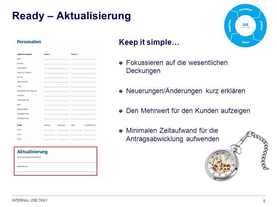INTERNAL USE ONLY Ready – Aktualisierung 8 Keep it simple… Fokussieren auf die wesentlichen Deckungen Neuerungen/Änderungen kurz erklären Den Mehrwert