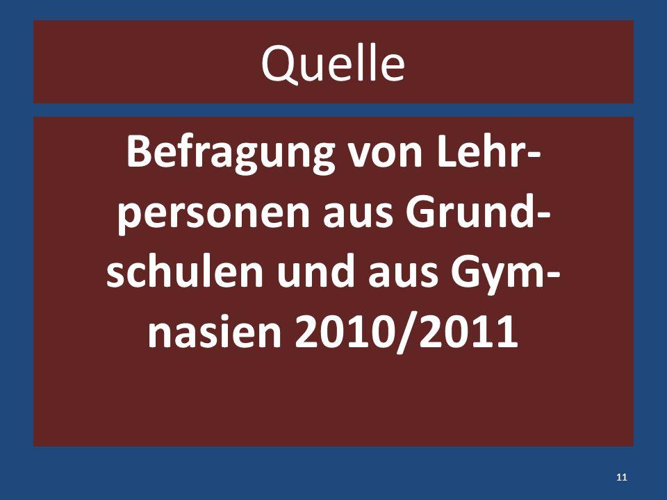 Quelle Befragung von Lehr- personen aus Grund- schulen und aus Gym- nasien 2010/2011 11