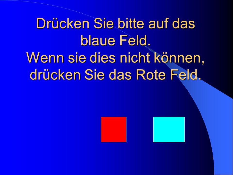 Drücken Sie bitte auf das blaue Feld. Wenn sie dies nicht können, drücken Sie das Rote Feld.