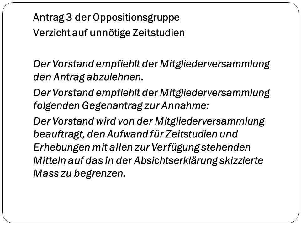 Antrag 3 der Oppositionsgruppe Verzicht auf unnötige Zeitstudien Der Vorstand empfiehlt der Mitgliederversammlung den Antrag abzulehnen. Der Vorstand