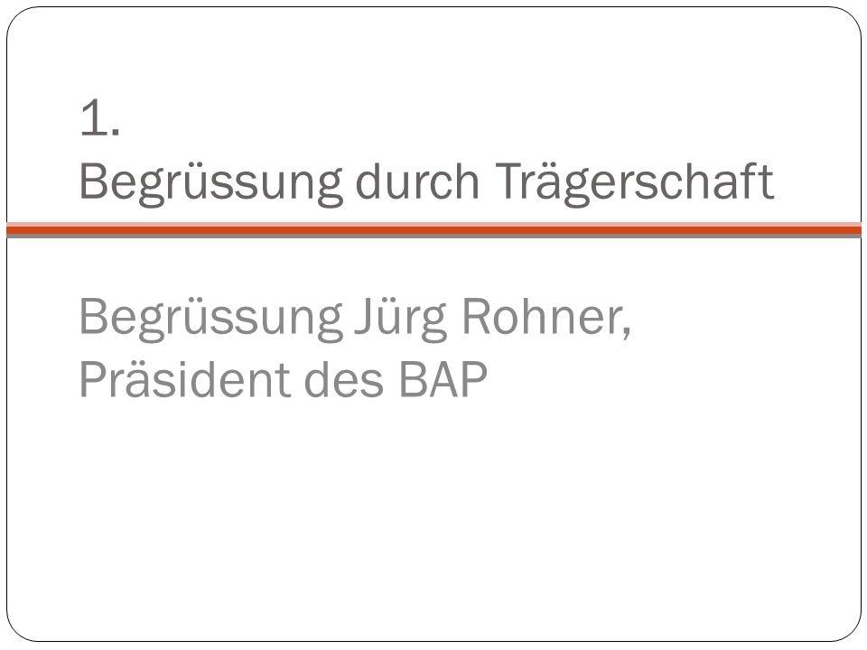 1. Begrüssung durch Trägerschaft Begrüssung Jürg Rohner, Präsident des BAP
