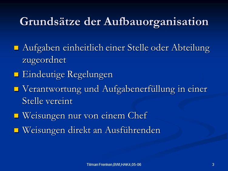 3Tilman Frenken,BWI,HAK4,05-06 Grundsätze der Aufbauorganisation Aufgaben einheitlich einer Stelle oder Abteilung zugeordnet Aufgaben einheitlich eine