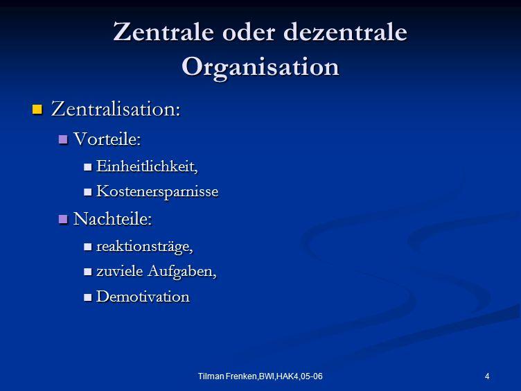 4Tilman Frenken,BWI,HAK4,05-06 Zentrale oder dezentrale Organisation Zentralisation: Zentralisation: Vorteile: Vorteile: Einheitlichkeit, Einheitlichk