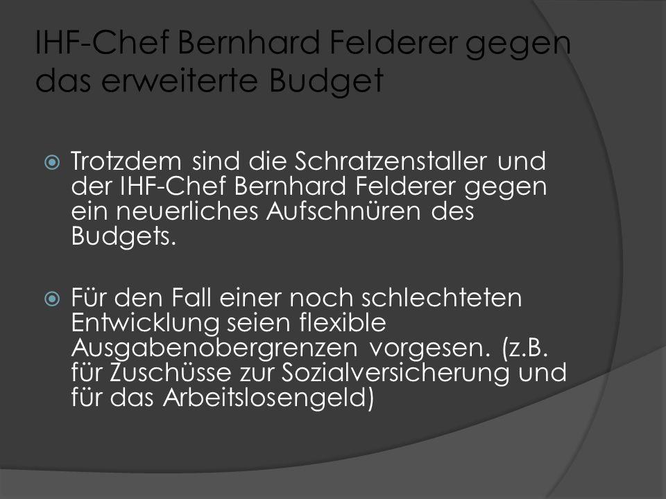 IHF-Chef Bernhard Felderer gegen das erweiterte Budget  Trotzdem sind die Schratzenstaller und der IHF-Chef Bernhard Felderer gegen ein neuerliches Aufschnüren des Budgets.