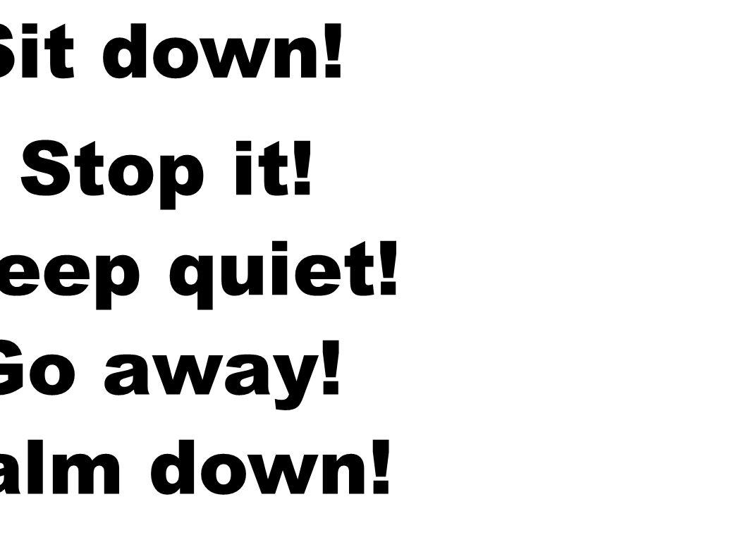 Sit down! Stop it! Keep quiet! Go away! Calm down!
