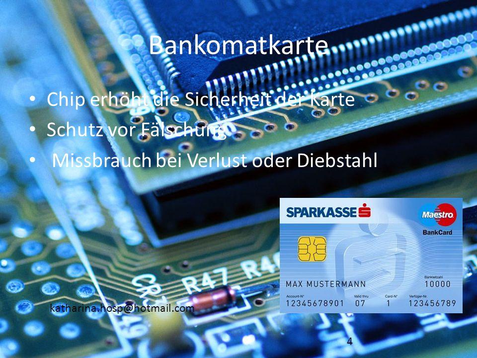 katharina.hosp@hotmail.com Bankomatkarte Chip erhöht die Sicherheit der Karte Schutz vor Fälschung Missbrauch bei Verlust oder Diebstahl 4
