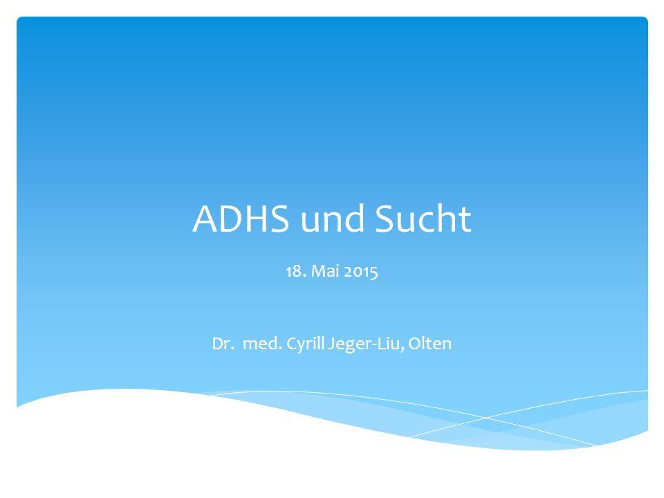 ADHS und Sucht 18. Mai 2015 Dr. med. Cyrill Jeger-Liu, Olten