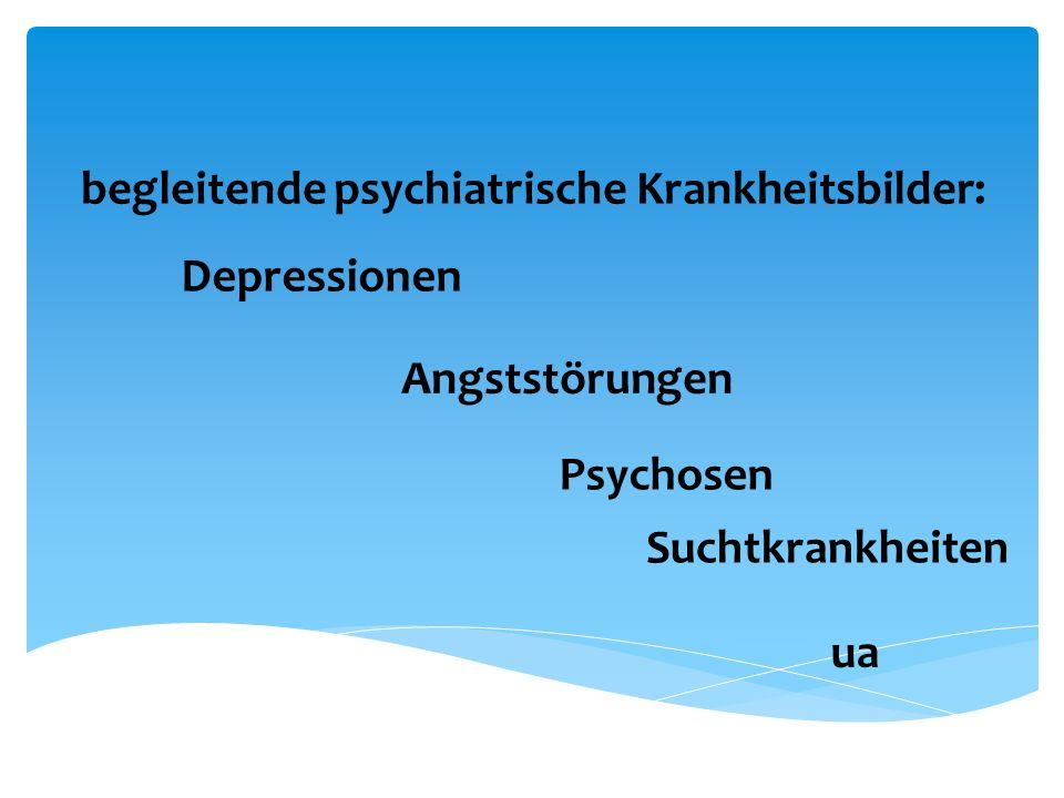 begleitende psychiatrische Krankheitsbilder: Depressionen Angststörungen Psychosen Suchtkrankheiten ua