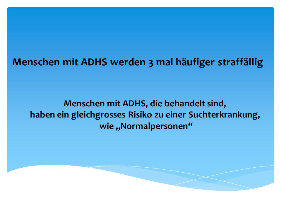 Menschen mit ADHS werden 3 mal häufiger straffällig Menschen mit ADHS, die behandelt sind, haben ein gleichgrosses Risiko zu einer Suchterkrankung, wi