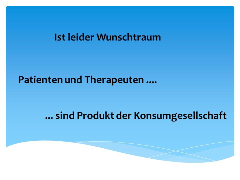 Ist leider Wunschtraum Patienten und Therapeuten....... sind Produkt der Konsumgesellschaft