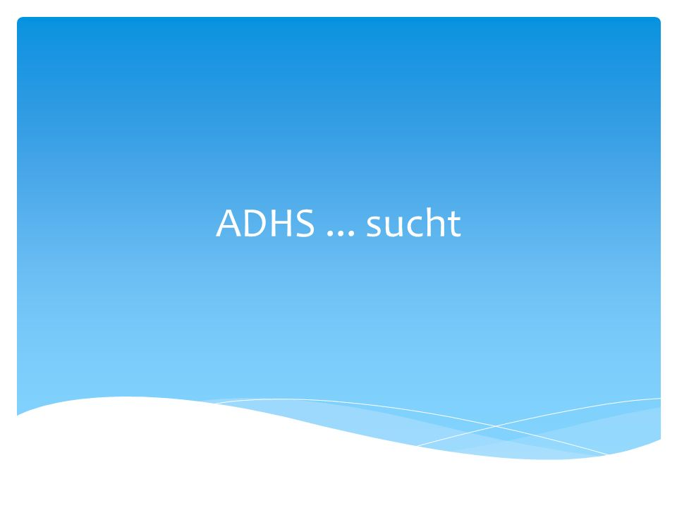 ADHS Aufmerksamkeits-Defizit- und Hyperaktivitäts- Syndrom