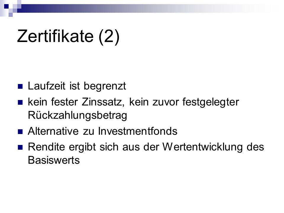 Zertifikate (2) Laufzeit ist begrenzt kein fester Zinssatz, kein zuvor festgelegter Rückzahlungsbetrag Alternative zu Investmentfonds Rendite ergibt sich aus der Wertentwicklung des Basiswerts