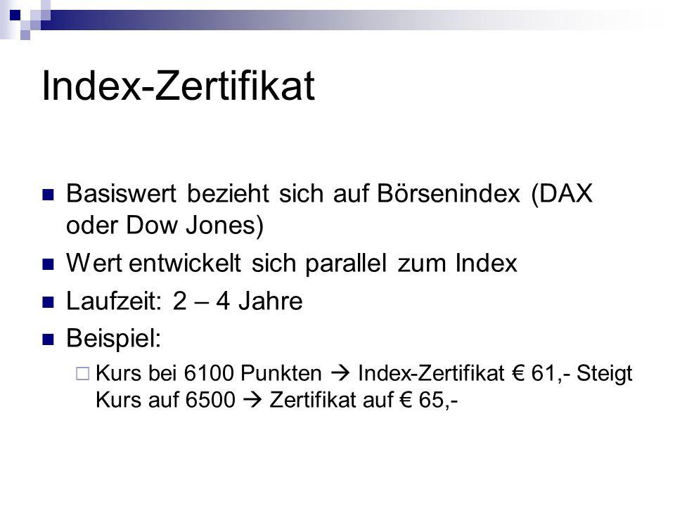 Index-Zertifikat Basiswert bezieht sich auf Börsenindex (DAX oder Dow Jones) Wert entwickelt sich parallel zum Index Laufzeit: 2 – 4 Jahre Beispiel:  Kurs bei 6100 Punkten  Index-Zertifikat € 61,- Steigt Kurs auf 6500  Zertifikat auf € 65,-