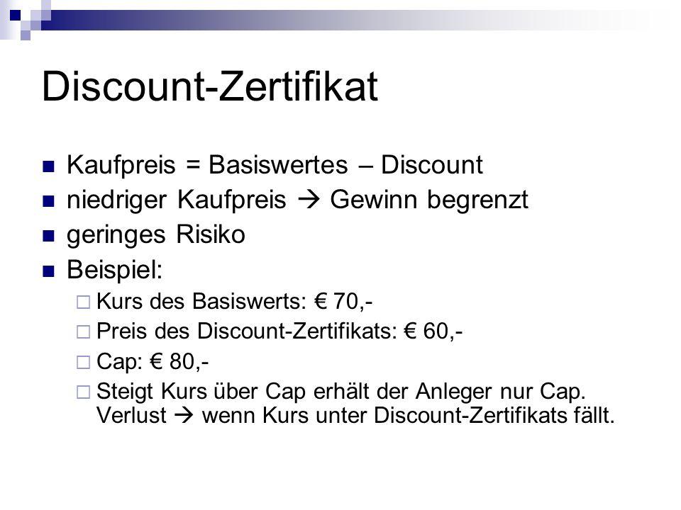 Discount-Zertifikat Kaufpreis = Basiswertes – Discount niedriger Kaufpreis  Gewinn begrenzt geringes Risiko Beispiel:  Kurs des Basiswerts: € 70,-  Preis des Discount-Zertifikats: € 60,-  Cap: € 80,-  Steigt Kurs über Cap erhält der Anleger nur Cap.