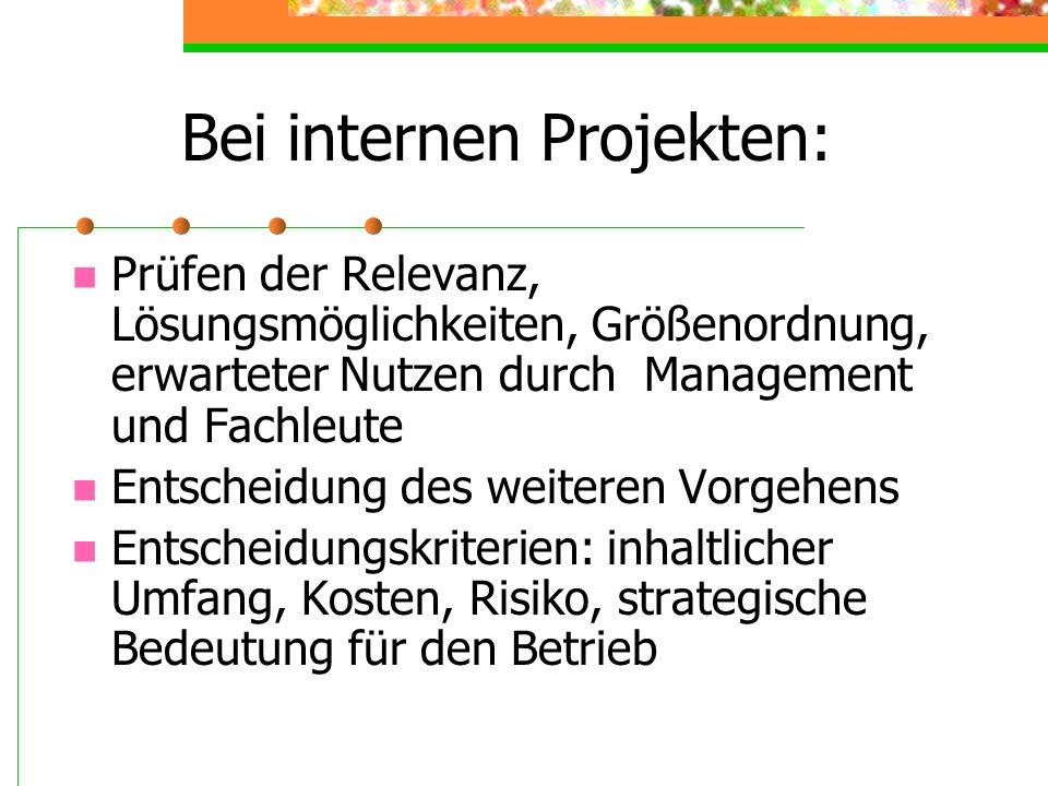 Bei internen Projekten: Prüfen der Relevanz, Lösungsmöglichkeiten, Größenordnung, erwarteter Nutzen durch Management und Fachleute Entscheidung des we