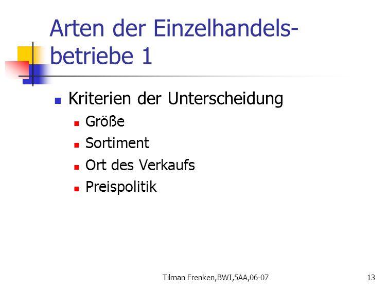 Tilman Frenken,BWI,5AA,06-0713 Arten der Einzelhandels- betriebe 1 Kriterien der Unterscheidung Größe Sortiment Ort des Verkaufs Preispolitik