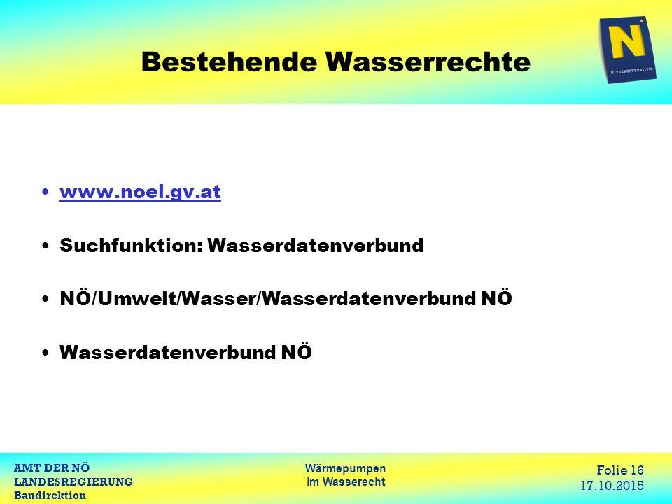 AMT DER NÖ LANDESREGIERUNG Baudirektion Wärmepumpen im Wasserecht Folie 16 17.10.2015 Bestehende Wasserrechte www.noel.gv.at Suchfunktion: Wasserdatenverbund NÖ/Umwelt/Wasser/Wasserdatenverbund NÖ Wasserdatenverbund NÖ