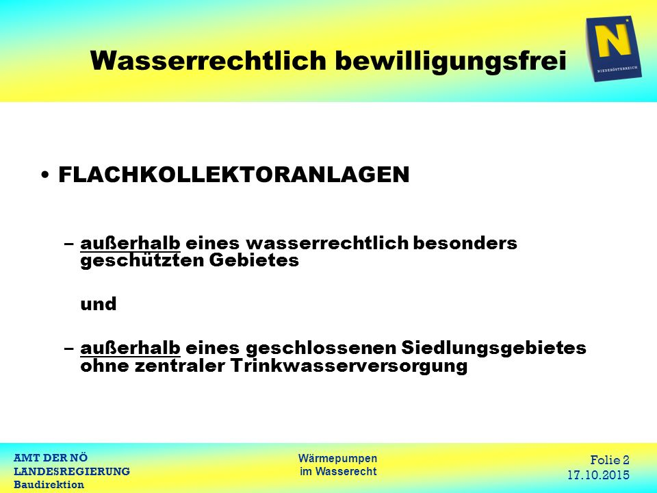 AMT DER NÖ LANDESREGIERUNG Baudirektion Wärmepumpen im Wasserecht Folie 3 17.10.2015 Wasserrechtlich besonders geschützte Gebiete SCHONGEBIET, RAHMENVERFÜGUNG, SCHUTZGEBIET www.noel.gv.at Suchfunktion: Wasserdatenverbund NÖ/Umwelt/Wasser/Wasserdatenverbund NÖ Wasserdatenverbund NÖ