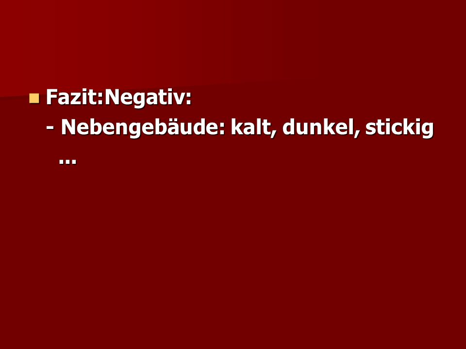 Fazit:Negativ: Fazit:Negativ: - Nebengebäude: kalt, dunkel, stickig......
