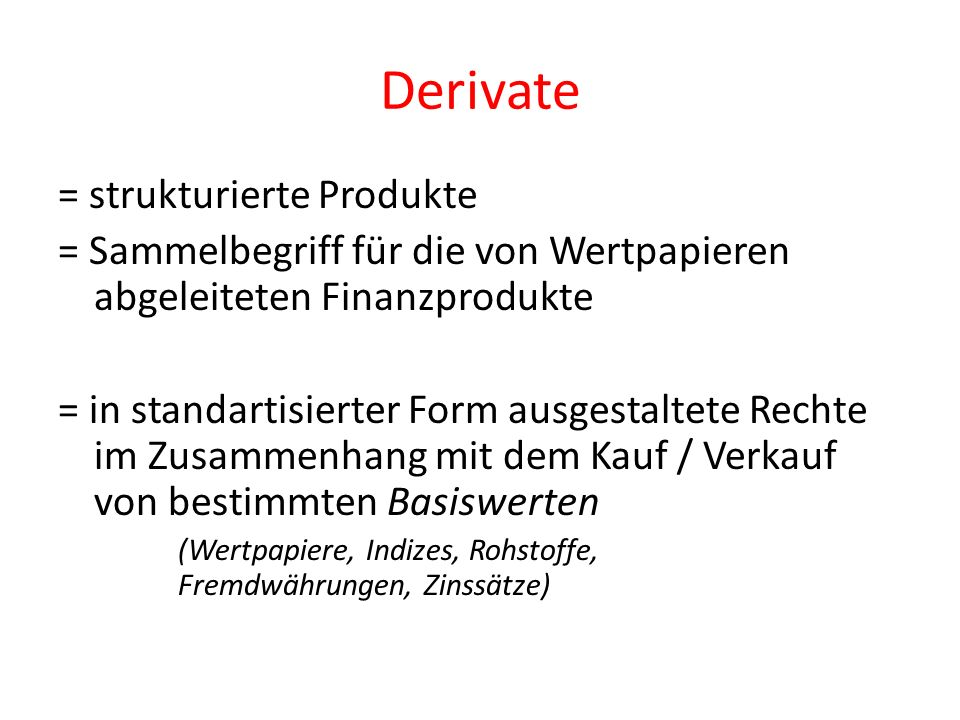 Derivate = strukturierte Produkte = Sammelbegriff für die von Wertpapieren abgeleiteten Finanzprodukte = in standartisierter Form ausgestaltete Rechte im Zusammenhang mit dem Kauf / Verkauf von bestimmten Basiswerten (Wertpapiere, Indizes, Rohstoffe, Fremdwährungen, Zinssätze)