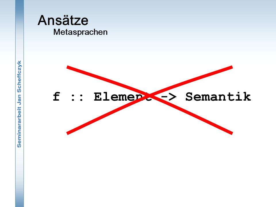 Ansätze Metasprachen f :: Element -> Semantik