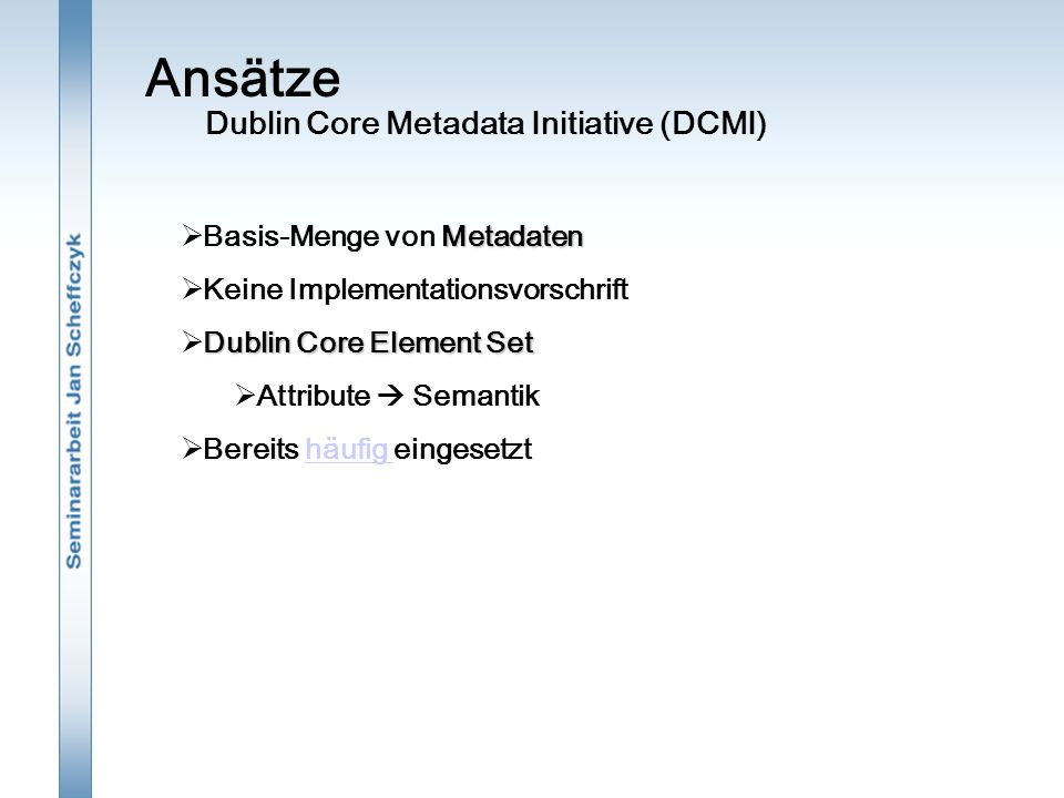 Ansätze Metadaten  Basis-Menge von Metadaten  Keine Implementationsvorschrift Dublin Core Element Set  Dublin Core Element Set  Attribute  Semant