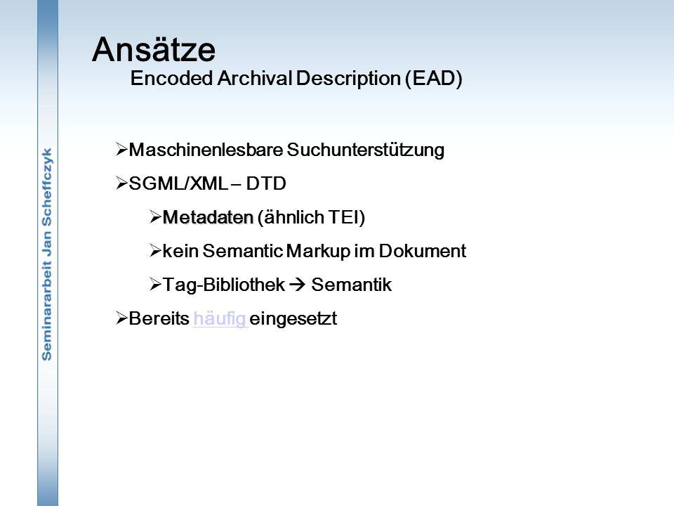 Ansätze  Maschinenlesbare Suchunterstützung  SGML/XML – DTD Metadaten  Metadaten (ähnlich TEI)  kein Semantic Markup im Dokument  Tag-Bibliothek  Semantik  Bereits häufig eingesetzthäufig Encoded Archival Description (EAD)