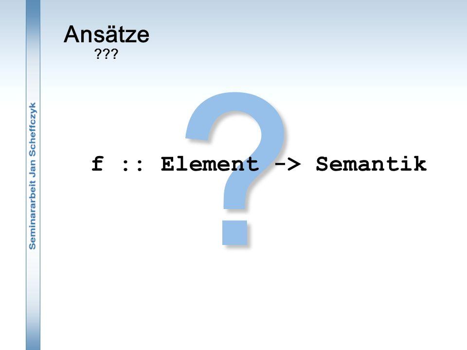 Ansätze ???? f :: Element -> Semantik