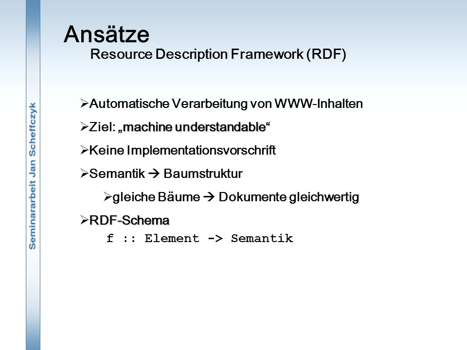 """Ansätze  Automatische Verarbeitung von WWW-Inhalten machine understandable  Ziel: """"machine understandable  Keine Implementationsvorschrift  Semantik  Baumstruktur  gleiche Bäume  Dokumente gleichwertig RDF-Schema  RDF-Schema Resource Description Framework (RDF) f :: Element -> Semantik"""