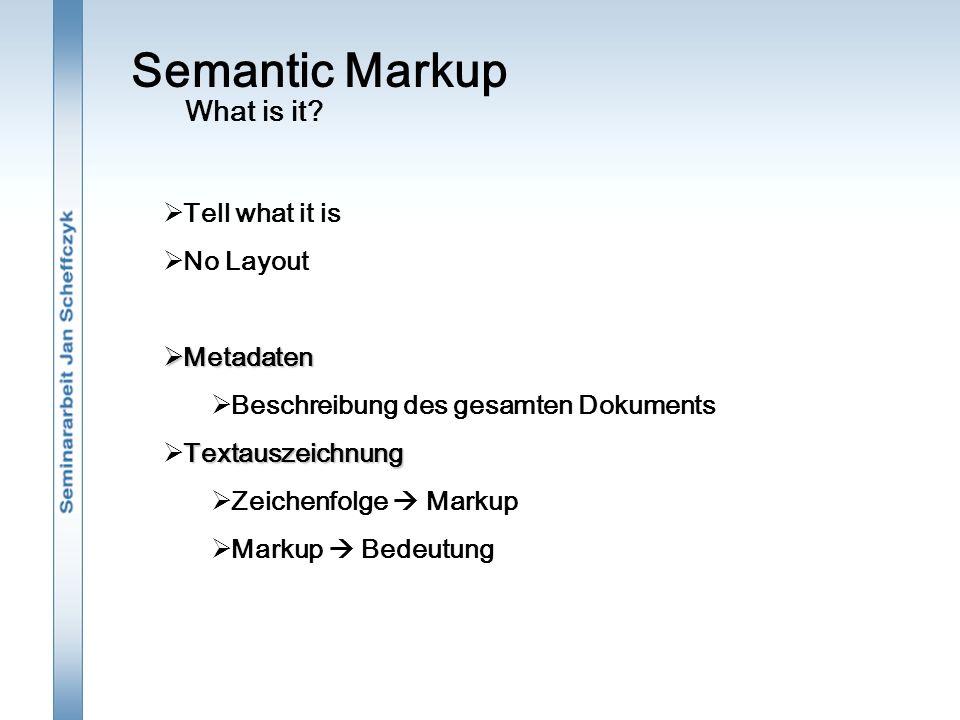 Semantic Markup  Tell what it is  No Layout  Metadaten  Beschreibung des gesamten Dokuments Textauszeichnung  Textauszeichnung  Zeichenfolge  Markup  Markup  Bedeutung What is it?