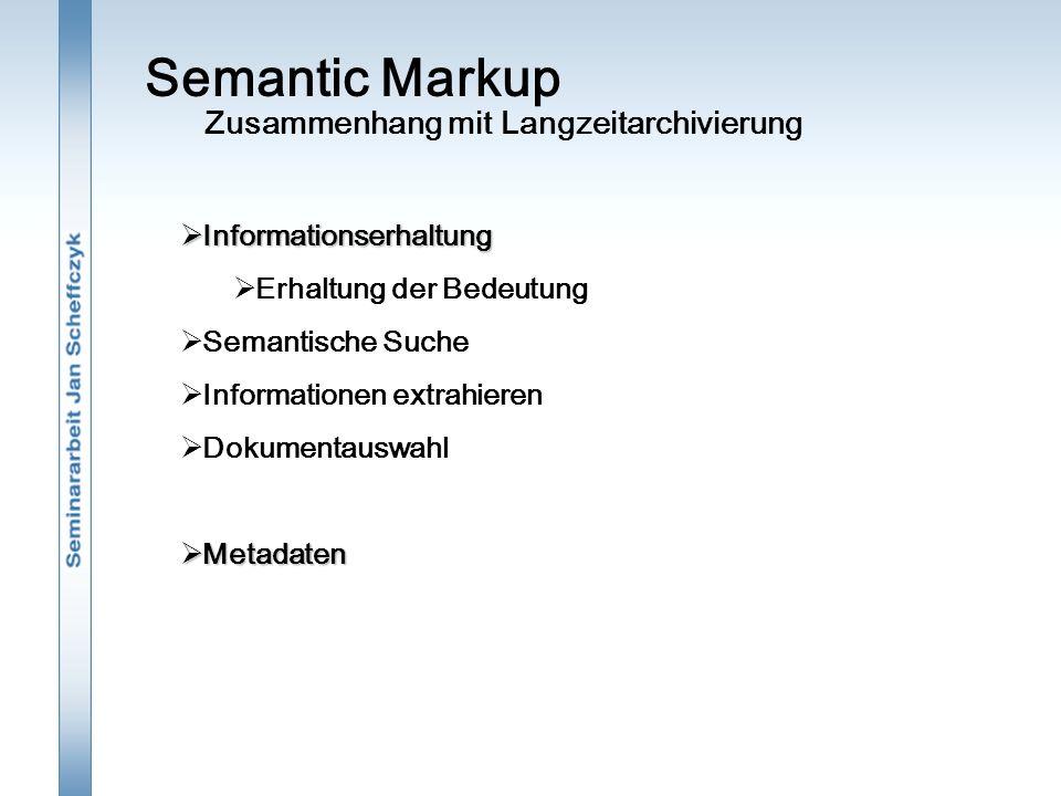 Semantic Markup Zusammenhang mit Langzeitarchivierung  Informationserhaltung  Erhaltung der Bedeutung  Semantische Suche  Informationen extrahieren  Dokumentauswahl  Metadaten