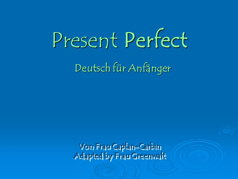 Present Perfect Von Frau Caplan-Carbin Adapted by Frau Greenwalt Von Frau Caplan-Carbin Adapted by Frau Greenwalt Deutsch für Anfänger