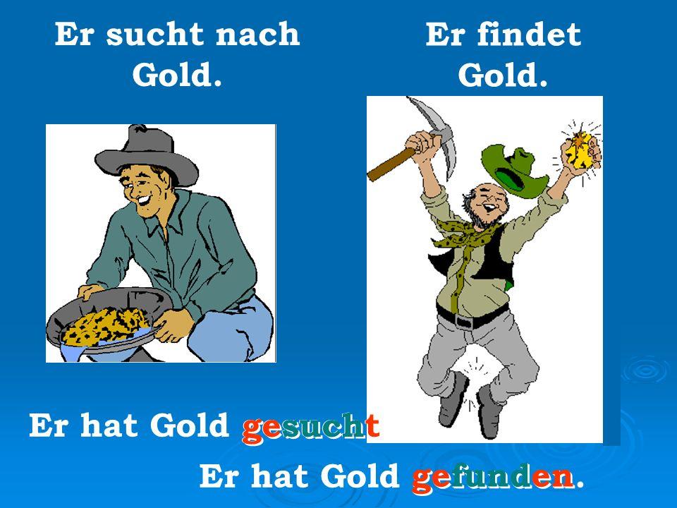 Er sucht nach Gold. Er findet Gold. Er hat Gold gesucht. Er hat Gold gefunden. gesucht gefunden