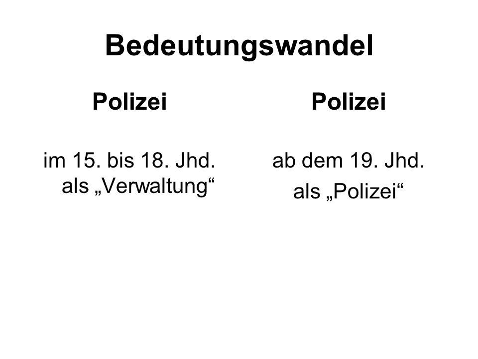"""Bedeutungswandel Polizei im 15. bis 18. Jhd. als """"Verwaltung Polizei ab dem 19. Jhd. als """"Polizei"""