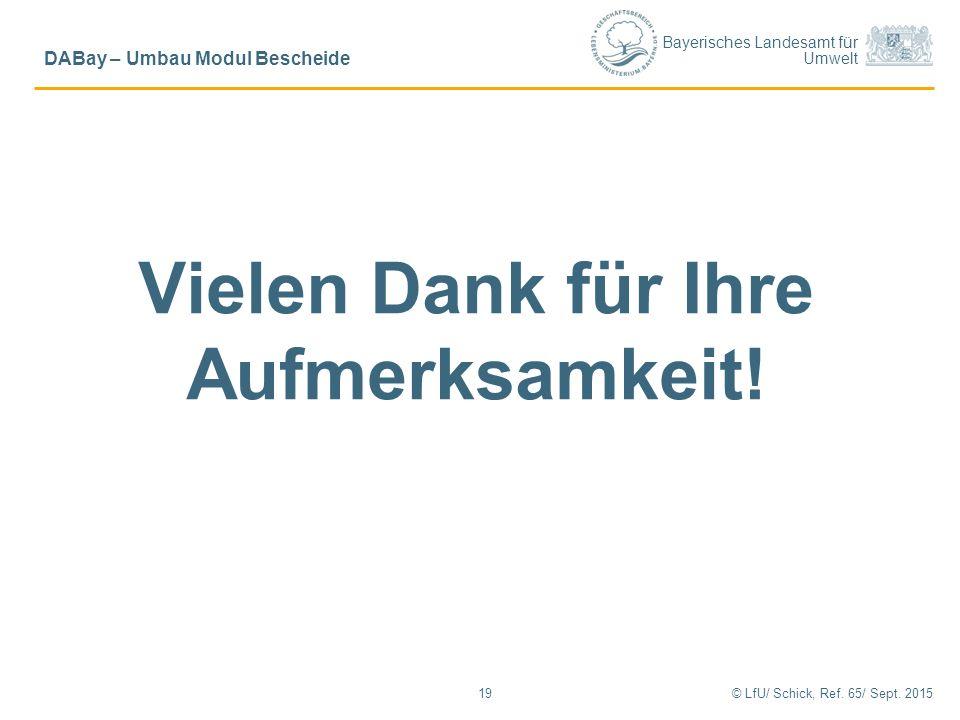 Bayerisches Landesamt für Umwelt Vielen Dank für Ihre Aufmerksamkeit! 19© LfU/ Schick, Ref. 65/ Sept. 2015 DABay – Umbau Modul Bescheide