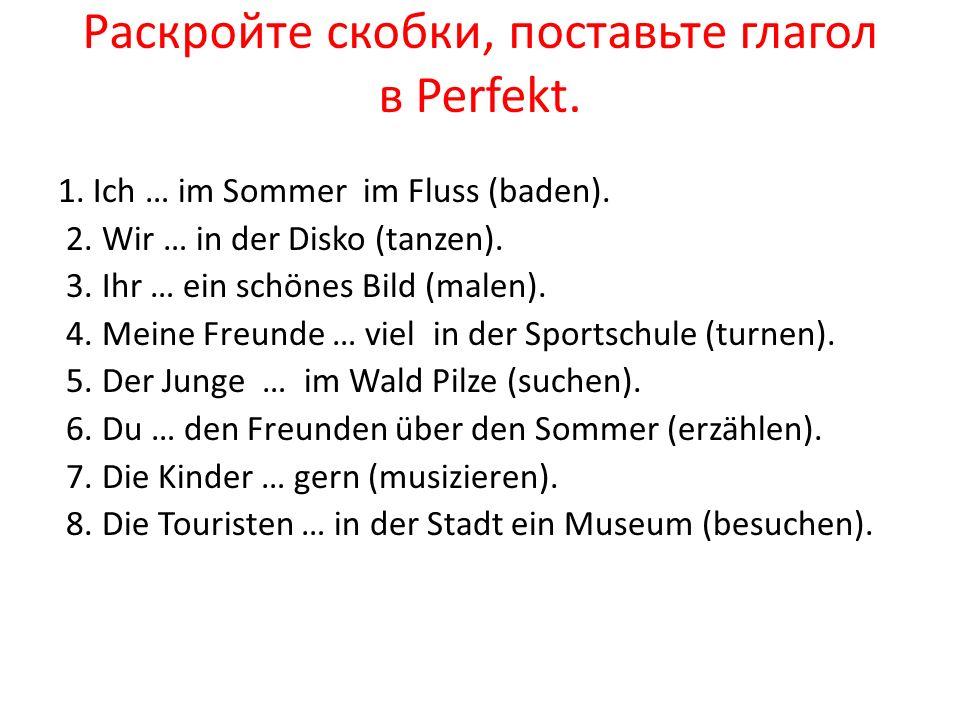 Раскройте скобки, поставьте глагол в Perfekt. 1. Ich … im Sommer im Fluss (baden). 2. Wir … in der Disko (tanzen). 3. Ihr … ein schönes Bild (malen).