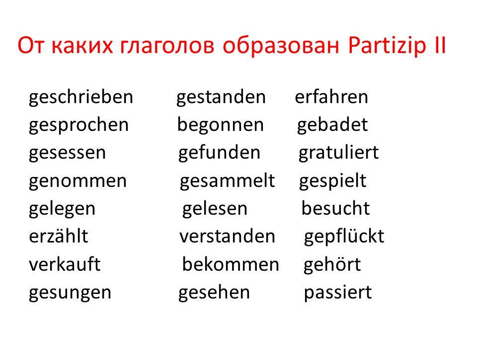 От каких глаголов образован Partizip II geschrieben gestanden erfahren gesprochen begonnen gebadet gesessen gefunden gratuliert genommen gesammelt ges